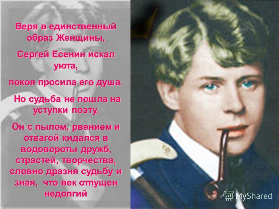 Веря в единственный образ Женщины, Сергей Есенин искал уюта, покоя просила его душа. Но судьба не пошла на уступки поэту. Но судьба не пошла на уступки поэту. Он с пылом, рвением и отвагой кидался в водовороты дружб, страстей, творчества, словно драз