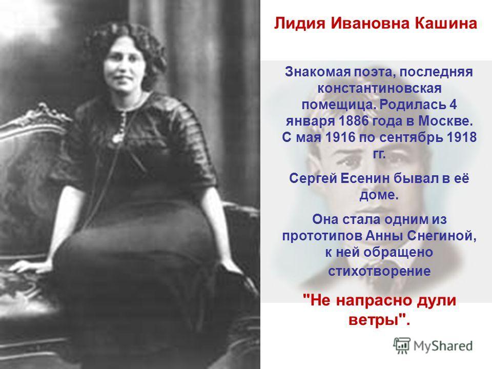 Лидия Ивановна Кашина Знакомая поэта, последняя константиновская помещица. Родилась 4 января 1886 года в Москве. С мая 1916 по сентябрь 1918 гг. Сергей Есенин бывал в её доме. Она стала одним из прототипов Анны Снегиной, к ней обращено стихотворение
