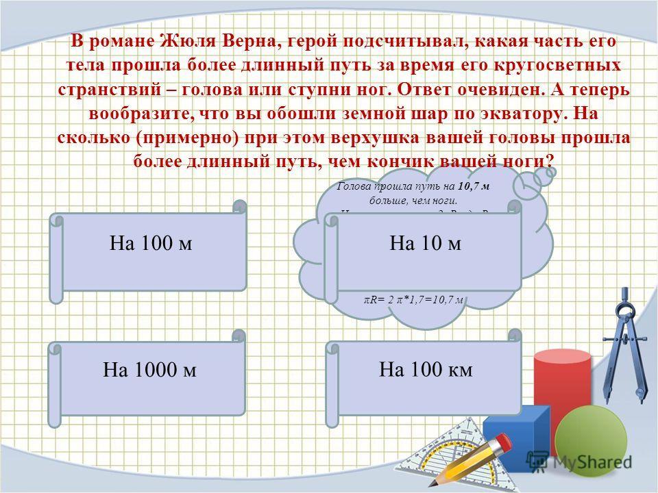 На 100 м На 1000 м На 100 км Голова прошла путь на 10,7 м больше, чем ноги. Ноги прошли путь 2πR, где R радиус земного шара. Верхушка же головы прошла при этом 2π(R+1,7), где 1,7 м - рост человека. Разность путей равна 2 π(R+1,7) - 2 πR= 2 π*1,7=10,7