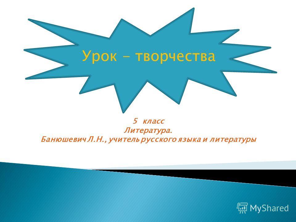 5 класс Литература. Банюшевич Л.Н., учитель русского языка и литературы Урок - творчества
