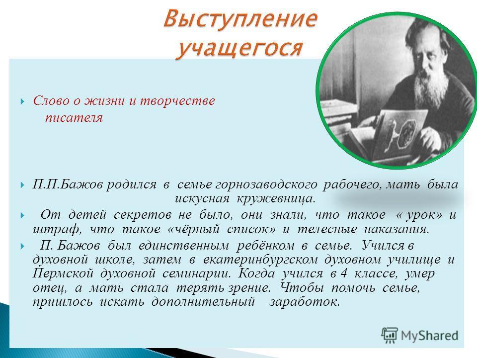 Слово о жизни и творчестве писателя П.П.Бажов родился в семье горнозаводского рабочего, мать была искусная кружевница. От детей секретов не было, они знали, что такое « урок» и штраф, что такое «чёрный список» и телесные наказания. П. Бажов был единс