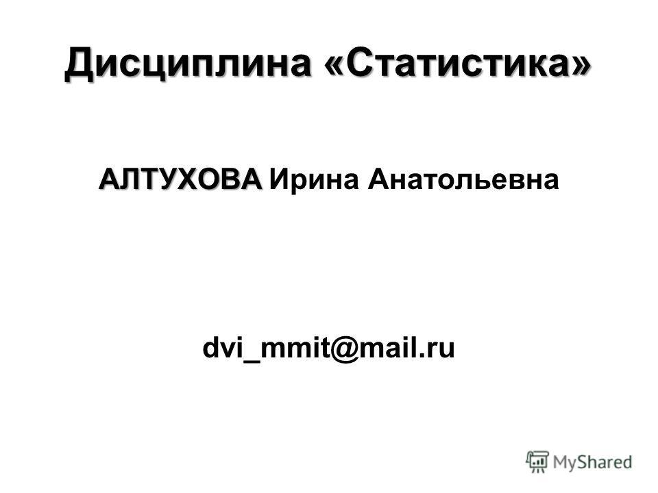 Дисциплина «Статистика» АЛТУХОВА АЛТУХОВА Ирина Анатольевна dvi_mmit@mail.ru