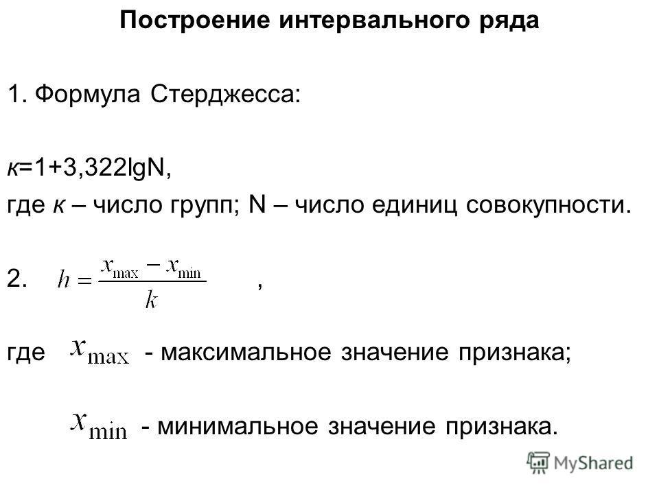 Построение интервального ряда 1. Формула Стерджесса: к=1+3,322lgN, где к – число групп; N – число единиц совокупности. 2., где - максимальное значение признака; - минимальное значение признака.