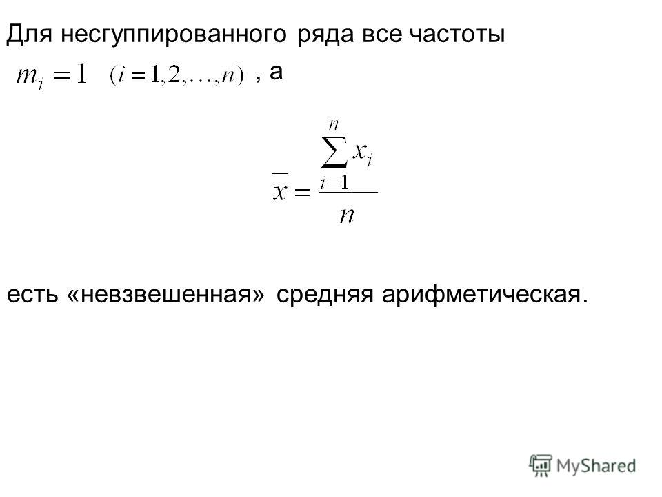 Для несгуппированного ряда все частоты, а есть «невзвешенная» средняя арифметическая.