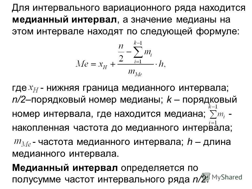Для интервального вариационного ряда находится медианный интервал, а значение медианы на этом интервале находят по следующей формуле: где - нижняя граница медианного интервала; n/2–порядковый номер медианы; k – порядковый номер интервала, где находит
