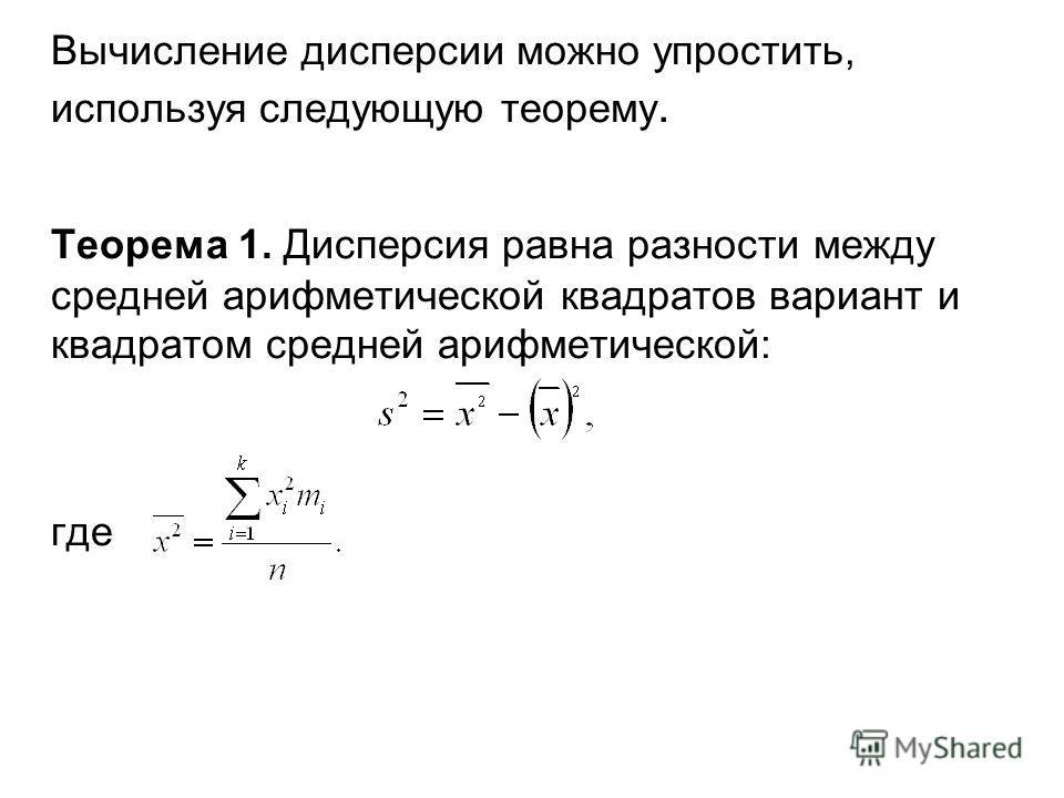 Вычисление дисперсии можно упростить, используя следующую теорему. Теорема 1. Дисперсия равна разности между средней арифметической квадратов вариант и квадратом средней арифметической: где