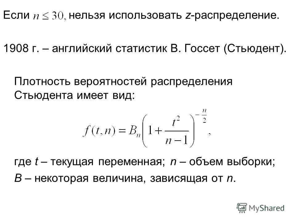 Если нельзя использовать z-распределение. 1908 г. – английский статистик В. Госсет (Стьюдент). Плотность вероятностей распределения Стьюдента имеет вид: где t – текущая переменная; n – объем выборки; В – некоторая величина, зависящая от n.