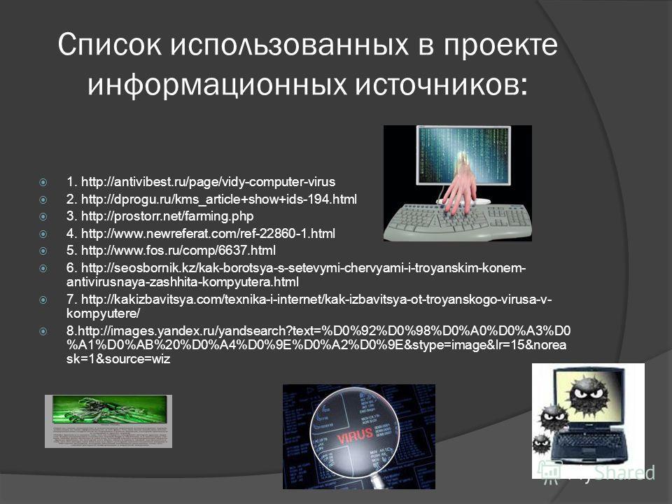Список использованных в проекте информационных источников: 1. http://antivibest.ru/page/vidy-computer-virus 2. http://dprogu.ru/kms_article+show+ids-194.html 3. http://prostorr.net/farming.php 4. http://www.newreferat.com/ref-22860-1.html 5. http://w