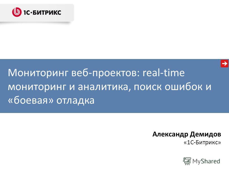 Мониторинг веб-проектов: real-time мониторинг и аналитика, поиск ошибок и «боевая» отладка Александр Демидов «1С-Битрикс»