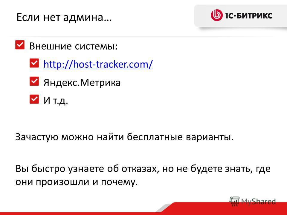 Если нет админа… Внешние системы: http://host-tracker.com/ Яндекс.Метрика И т.д. Зачастую можно найти бесплатные варианты. Вы быстро узнаете об отказах, но не будете знать, где они произошли и почему.