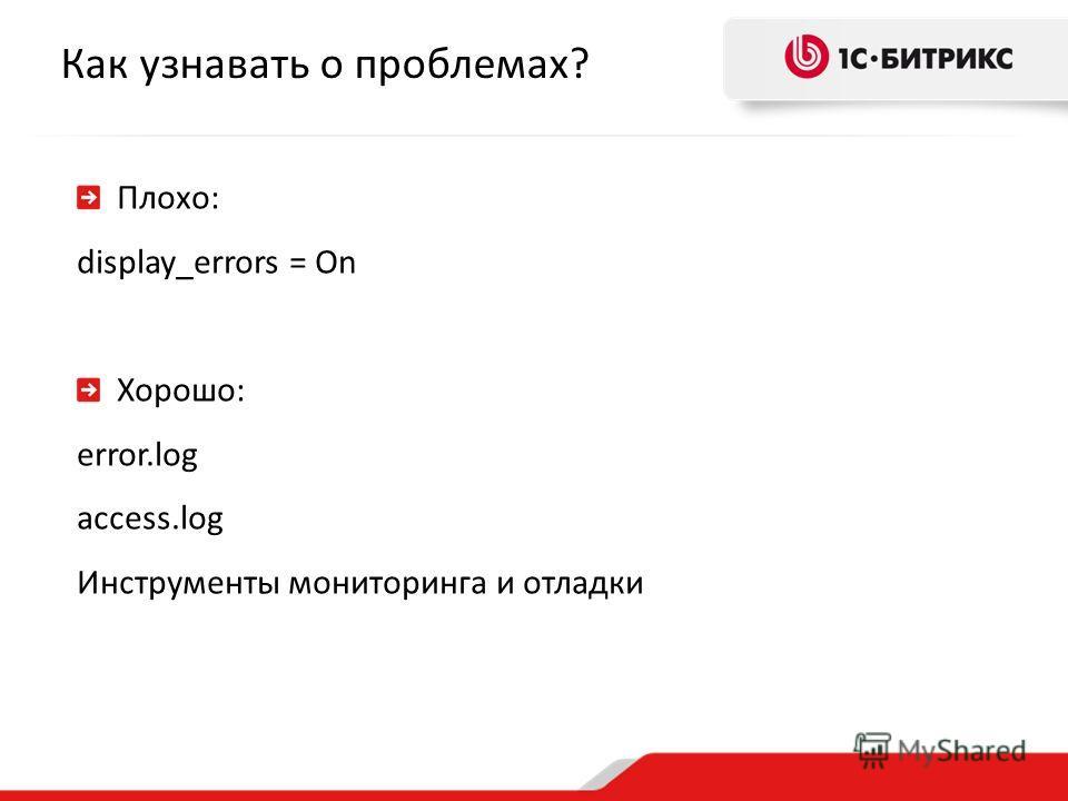 Как узнавать о проблемах? Плохо: display_errors = On Хорошо: error.log access.log Инструменты мониторинга и отладки