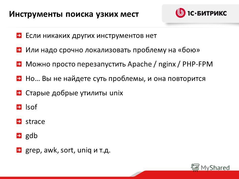 Инструменты поиска узких мест Если никаких других инструментов нет Или надо срочно локализовать проблему на «бою» Можно просто перезапустить Apache / nginx / PHP-FPM Но… Вы не найдете суть проблемы, и она повторится Старые добрые утилиты unix lsof st