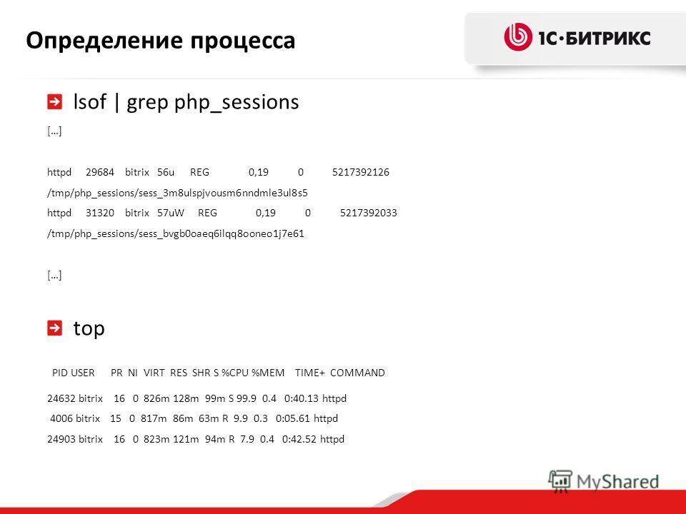 Определение процесса lsof | grep php_sessions […] httpd 29684 bitrix 56u REG 0,19 0 5217392126 /tmp/php_sessions/sess_3m8ulspjvousm6nndmle3ul8s5 httpd 31320 bitrix 57uW REG 0,19 0 5217392033 /tmp/php_sessions/sess_bvgb0oaeq6ilqq8ooneo1j7e61 […] top P