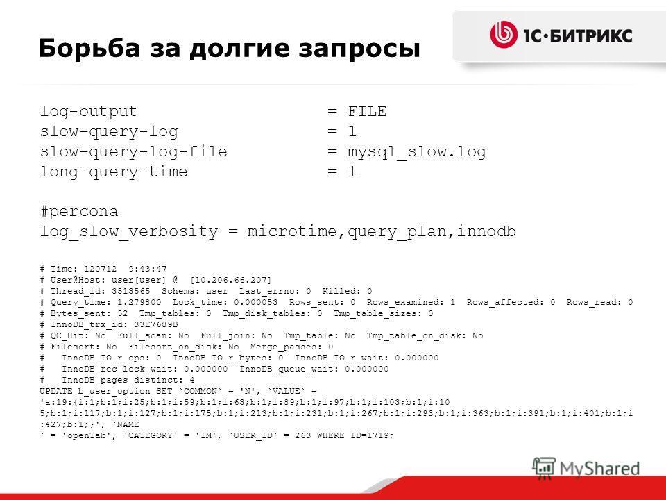 Борьба за долгие запросы log-output = FILE slow-query-log = 1 slow-query-log-file = mysql_slow.log long-query-time = 1 #percona log_slow_verbosity = microtime,query_plan,innodb # Time: 120712 9:43:47 # User@Host: user[user] @ [10.206.66.207] # Thread
