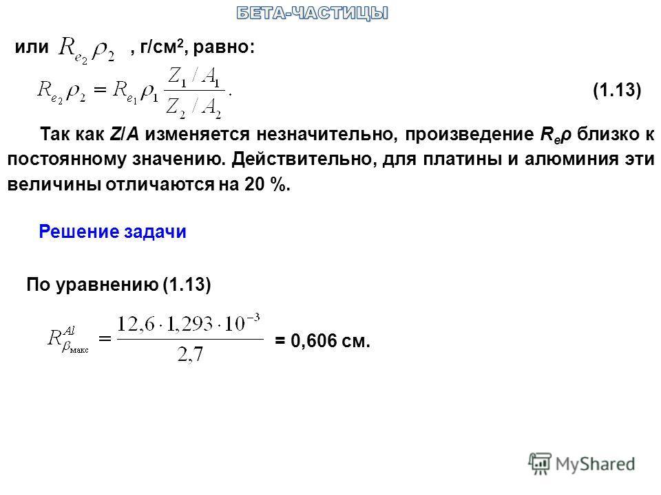 или, г/см 2, равно: (1.13) Так как Z/A изменяется незначительно, произведение R e ρ близко к постоянному значению. Действительно, для платины и алюминия эти величины отличаются на 20 %. По уравнению (1.13) = 0,606 см. Решение задачи