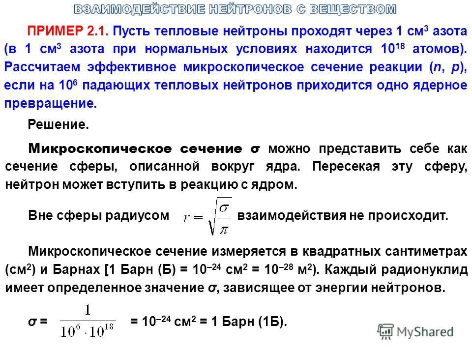 ПРИМЕР 2.1. Пусть тепловые нейтроны проходят через 1 см 3 азота (в 1 см 3 азота при нормальных условиях находится 10 18 атомов). Рассчитаем эффективное микроскопическое сечение реакции (n, p), если на 10 6 падающих тепловых нейтронов приходится одно