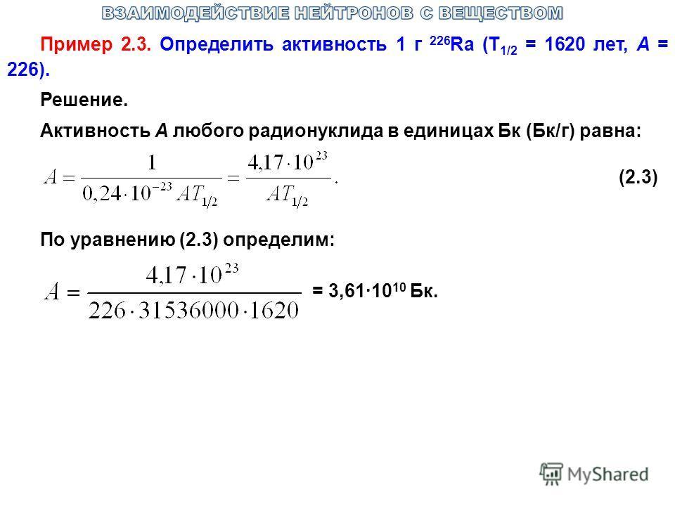 Пример 2.3. Определить активность 1 г 226 Ra (T 1/2 = 1620 лет, A = 226). Решение. Активность А любого радионуклида в единицах Бк (Бк/г) равна: (2.3) По уравнению (2.3) определим: = 3,61·10 10 Бк.