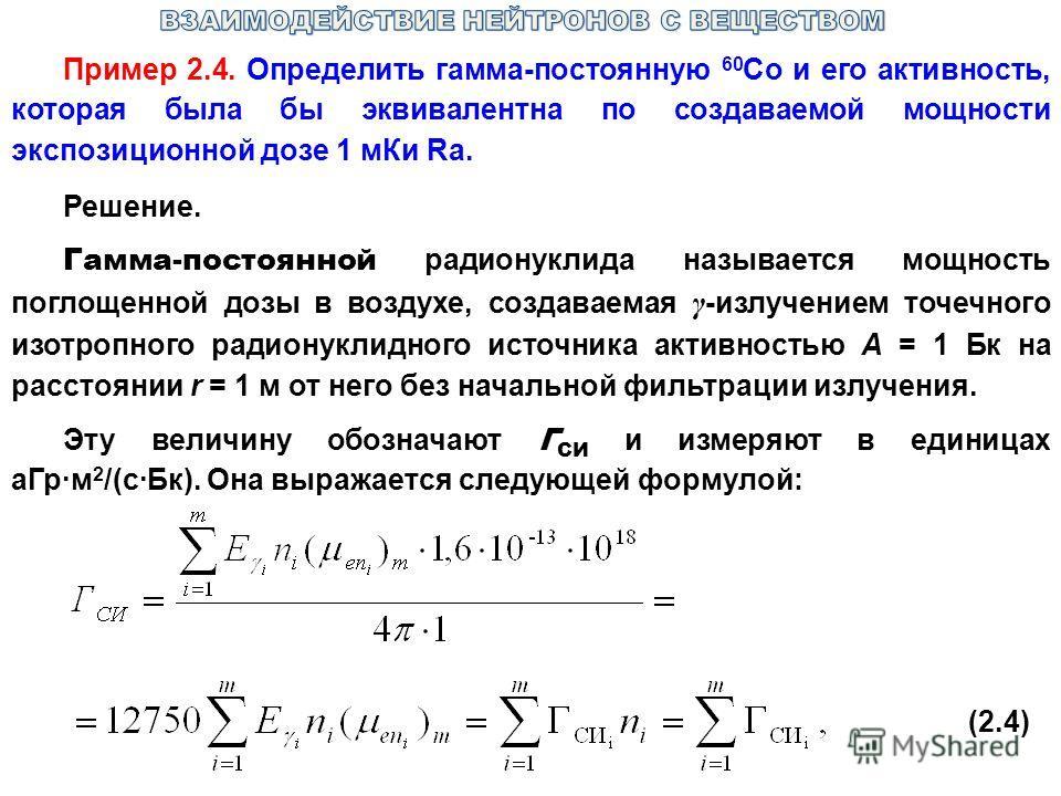Пример 2.4. Определить гамма-постоянную 60 Со и его активность, которая была бы эквивалентна по создаваемой мощности экспозиционной дозе 1 мКи Ra. Решение. Гамма-постоянной радионуклида называется мощность поглощенной дозы в воздухе, создаваемая γ -и
