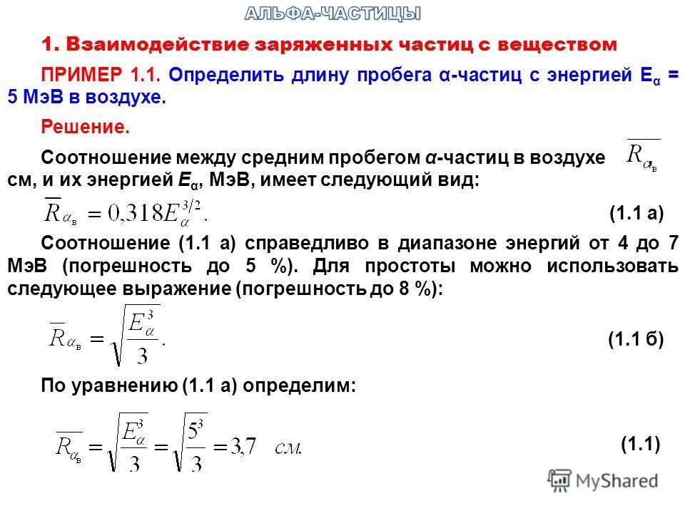 1. Взаимодействие заряженных частиц с веществом ПРИМЕР 1.1. Определить длину пробега α-частиц с энергией Е α = 5 МэВ в воздухе. Решение. Соотношение между средним пробегом α-частиц в воздухе, см, и их энергией Е α, МэВ, имеет следующий вид: (1.1 а) С