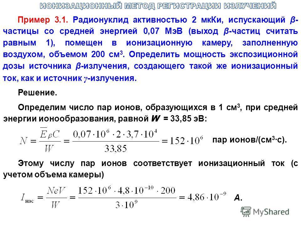 Пример 3.1. Радионуклид активностью 2 мкКи, испускающий β- частицы со средней энергией 0,07 МэВ (выход β-частиц считать равным 1), помещен в ионизационную камеру, заполненную воздухом, объемом 200 см 3. Определить мощность экспозиционной дозы источни