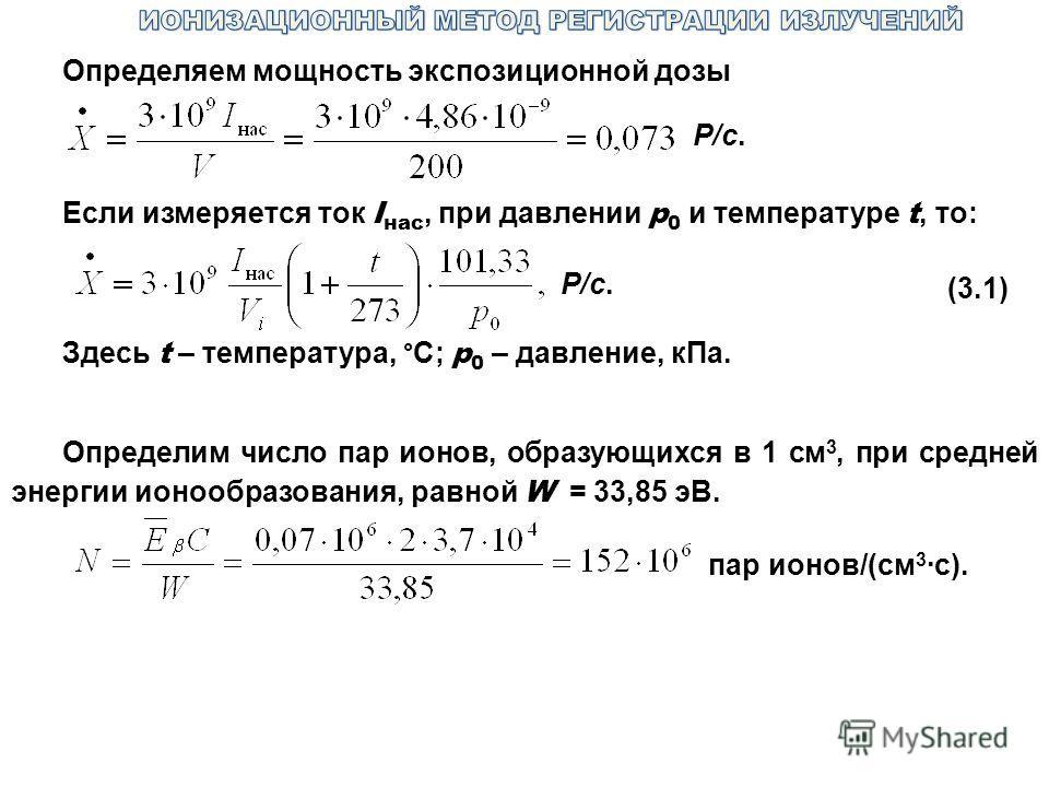 Определяем мощность экспозиционной дозы Р/с. Если измеряется ток I нас, при давлении р 0 и температуре t, то: Р/с. (3.1) Здесь t – температура, °С; р 0 – давление, кПа. Определим число пар ионов, образующихся в 1 см 3, при средней энергии ионообразов