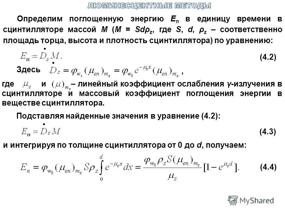 Определим поглощенную энергию Е п в единицу времени в сцинтилляторе массой М (M = Sdρ z, где S, d, ρ z – соответственно площадь торца, высота и плотность сцинтиллятора) по уравнению: (4.2) Здесь, где и – линейный коэффициент ослабления γ-излучения в