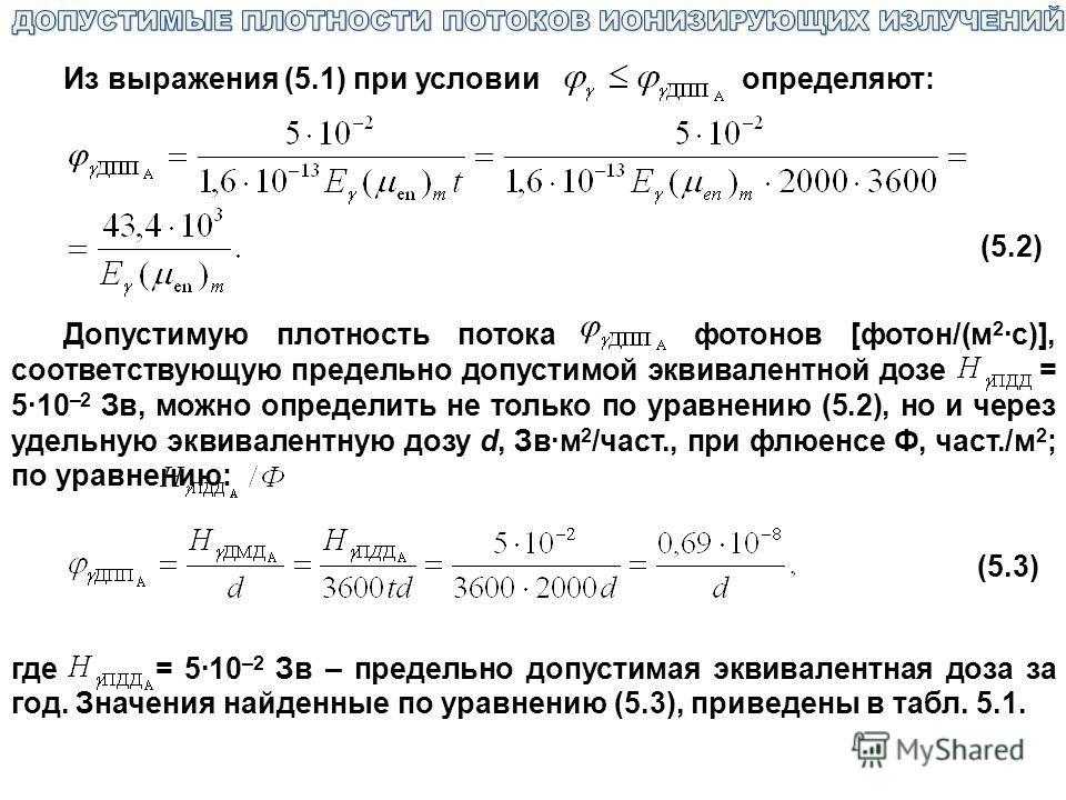 Из выражения (5.1) при условии определяют: (5.2) Допустимую плотность потока фотонов [фотон/(м 2 ·с)], соответствующую предельно допустимой эквивалентной дозе = 5·10 –2 Зв, можно определить не только по уравнению (5.2), но и через удельную эквивалент