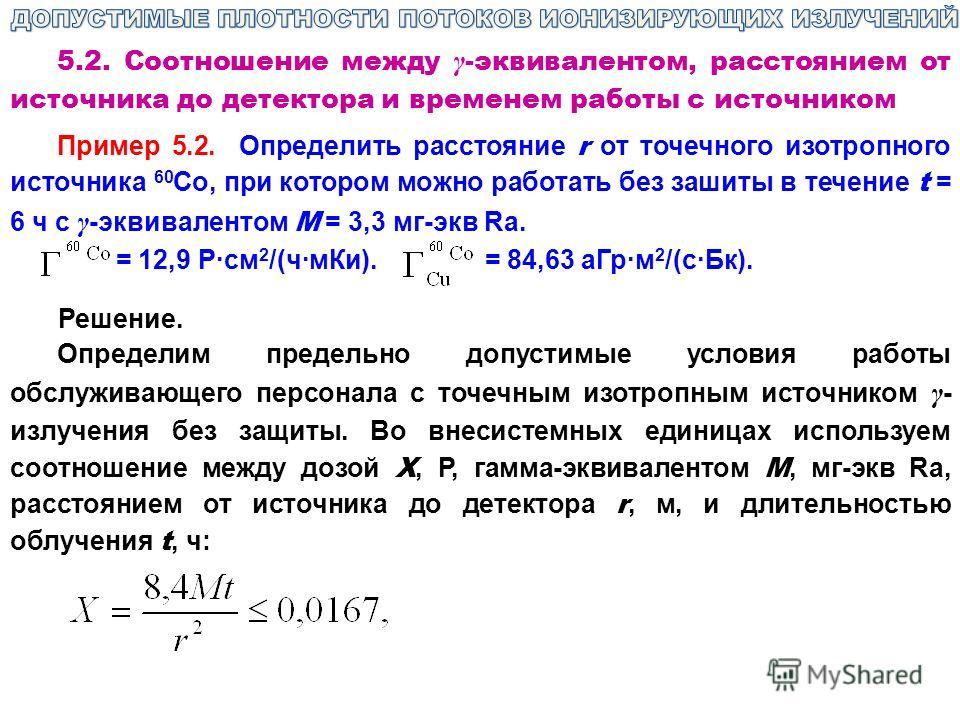 5.2. Соотношение между γ -эквивалентом, расстоянием от источника до детектора и временем работы с источником Пример 5.2. Определить расстояние r от точечного изотропного источника 60 Со, при котором можно работать без зашиты в течение t = 6 ч с γ -эк