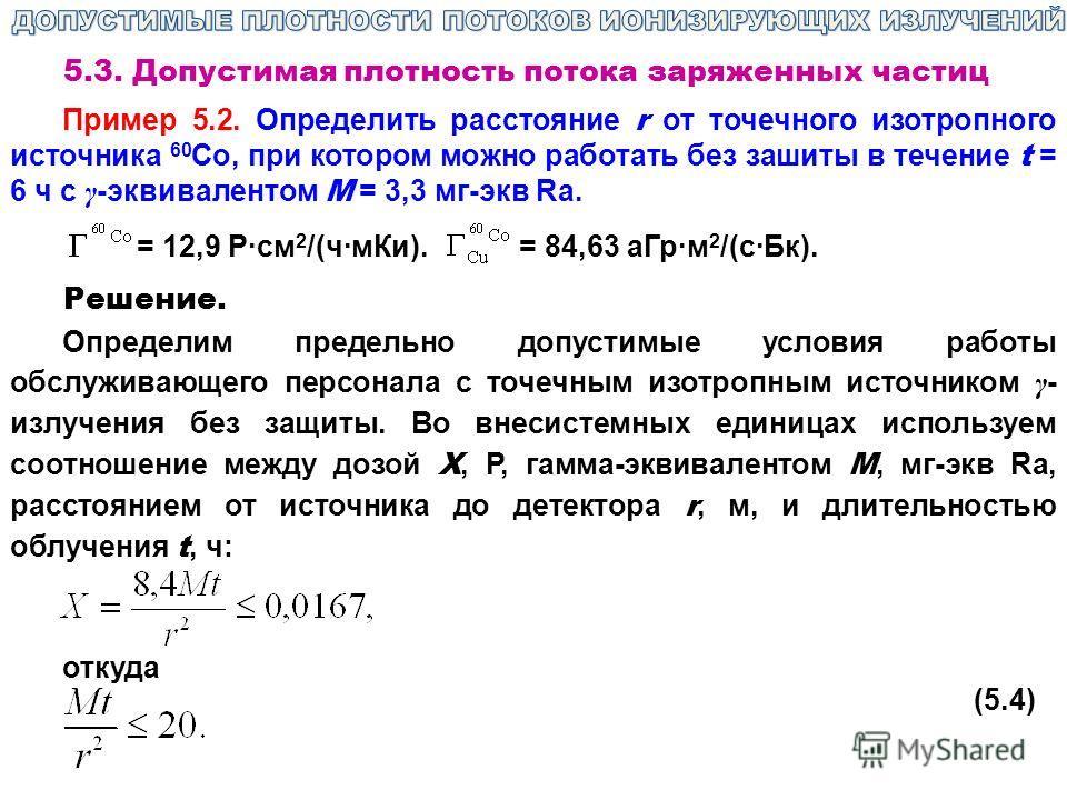 5.3. Допустимая плотность потока заряженных частиц Пример 5.2. Определить расстояние r от точечного изотропного источника 60 Со, при котором можно работать без зашиты в течение t = 6 ч с γ -эквивалентом M = 3,3 мг-экв Ra. = 12,9 Р·см 2 /(ч·мКи). = 84