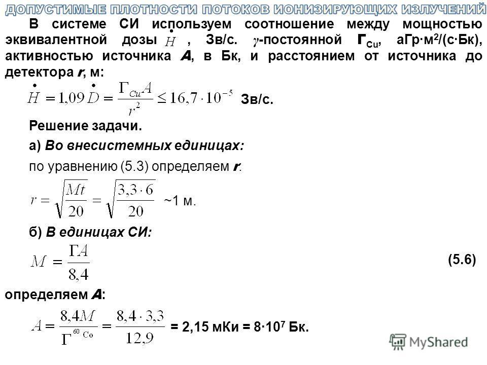 В системе СИ используем соотношение между мощностью эквивалентной дозы, Зв/с. γ -постоянной Г Cu, аГр·м 2 /(с·Бк), активностью источника A, в Бк, и расстоянием от источника до детектора r, м: Зв/с. Решение задачи. а) Во внесистемных единицах: по урав