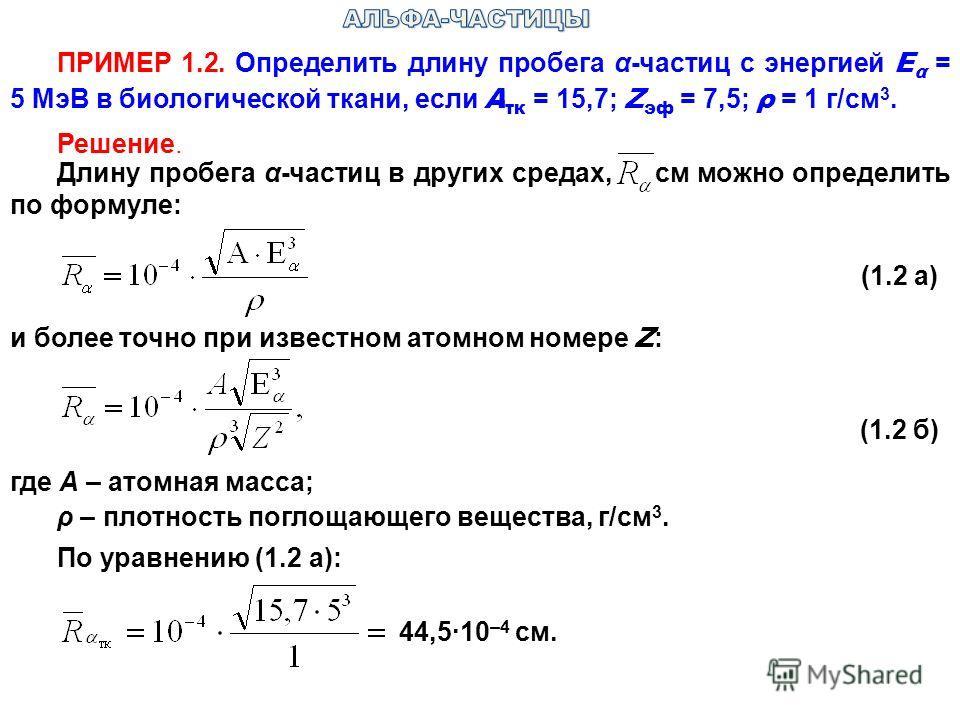 ПРИМЕР 1.2. Определить длину пробега α-частиц с энергией Е α = 5 МэВ в биологической ткани, если А τк = 15,7; Z эф = 7,5; ρ = 1 г/см 3. Решение. Длину пробега α-частиц в других средах, см можно определить по формуле: (1.2 а) и более точно при известн