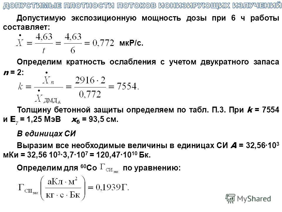 Допустимую экспозиционную мощность дозы при 6 ч работы составляет: мкР/с. Определим кратность ослабления с учетом двукратного запаса n = 2: Толщину бетонной защиты определяем по табл. П.3. При k = 7554 и E γ = 1,25 МэВ x б = 93,5 см. В единицах СИ Вы