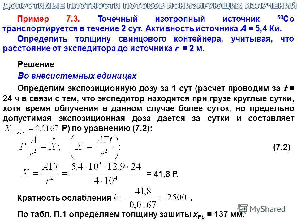 Пример 7.3. Точечный изотропный источник 60 Со транспортируется в течение 2 сут. Активность источника А = 5,4 Ки. Определить толщину свинцового контейнера, учитывая, что расстояние от экспедитора до источника r = 2 м. Pешение Во внесистемных единицах