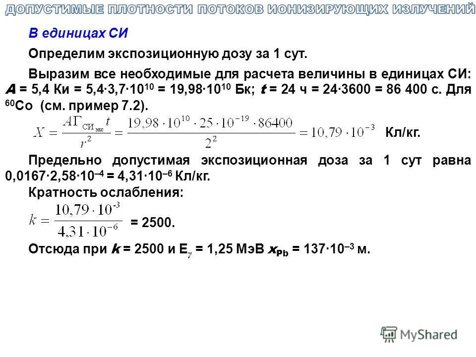 В единицах CИ Определим экспозиционную дозу за 1 сут. Выразим все необходимые для расчета величины в единицах СИ: А = 5,4 Ки = 5,4·3,7·10 10 = 19,98·10 10 Бк; t = 24 ч = 24·3600 = 86 400 с. Для 60 Со (см. пример 7.2). Кл/кг. Предельно допустимая эксп