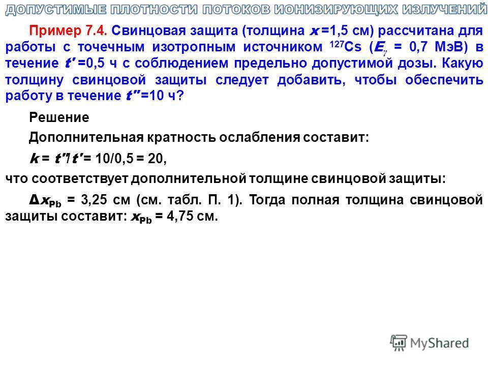 Пример 7.4. Свинцовая защита (толщина х =1,5 см) рассчитана для работы с точечным изотропным источником 127 Cs ( E γ = 0,7 МэВ) в течение t' =0,5 ч с соблюдением предельно допустимой дозы. Какую толщину свинцовой защиты следует добавить, чтобы обеспе