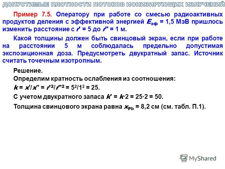 Пример 7.5. Оператору при работе со смесью радиоактивных продуктов деления с эффективной энергией E эф = 1,5 МэВ пришлось изменить расстояние с r' = 5 до r