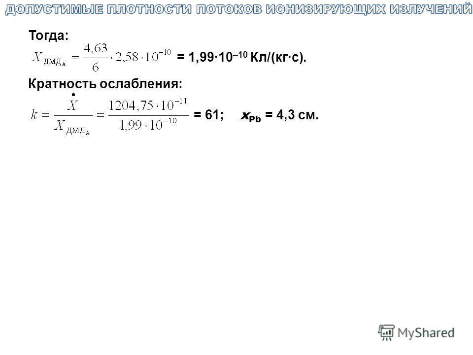 Тогда: = 1,99·10 –10 Кл/(кг·с). Кратность ослабления: = 61; х Pb = 4,3 см.
