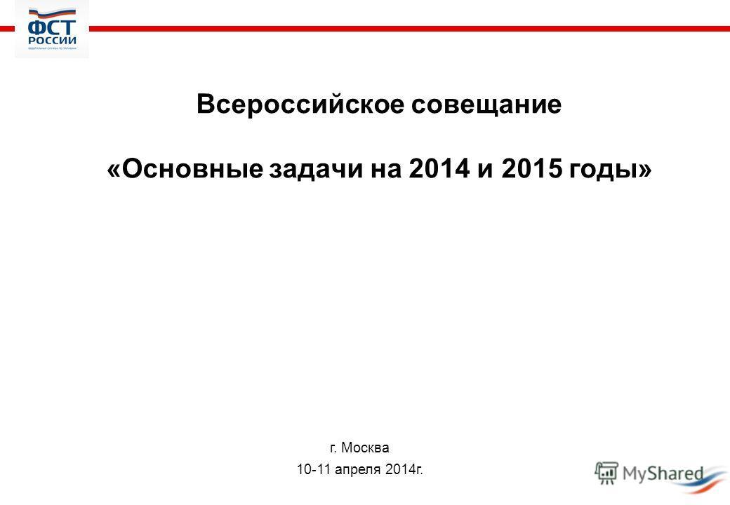 Всероссийское совещание «Основные задачи на 2014 и 2015 годы» г. Москва 10-11 апреля 2014г.