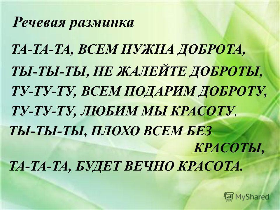 Речевая разминка ТА-ТА-ТА, ВСЕМ НУЖНА ДОБРОТА, ТЫ-ТЫ-ТЫ, НЕ ЖАЛЕЙТЕ ДОБРОТЫ, ТУ-ТУ-ТУ, ВСЕМ ПОДАРИМ ДОБРОТУ, ТУ-ТУ-ТУ, ЛЮБИМ МЫ КРАСОТУ, ТЫ-ТЫ-ТЫ, ПЛОХО ВСЕМ БЕЗ КРАСОТЫ, ТА-ТА-ТА, БУДЕТ ВЕЧНО КРАСОТА.