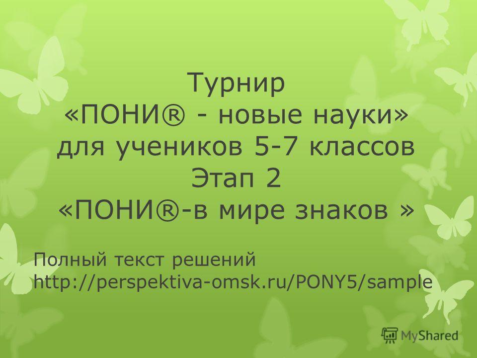 Полный текст решений http://perspektiva-omsk.ru/PONY5/sample Турнир «ПОНИ® - новые науки» для учеников 5-7 классов Этап 2 «ПОНИ®-в мире знаков »