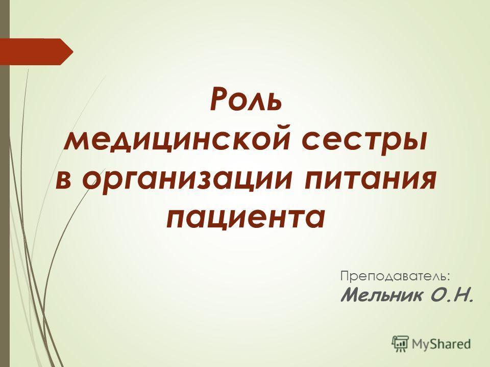 Роль медицинской сестры в организации питания пациента Преподаватель: Мельник О.Н.