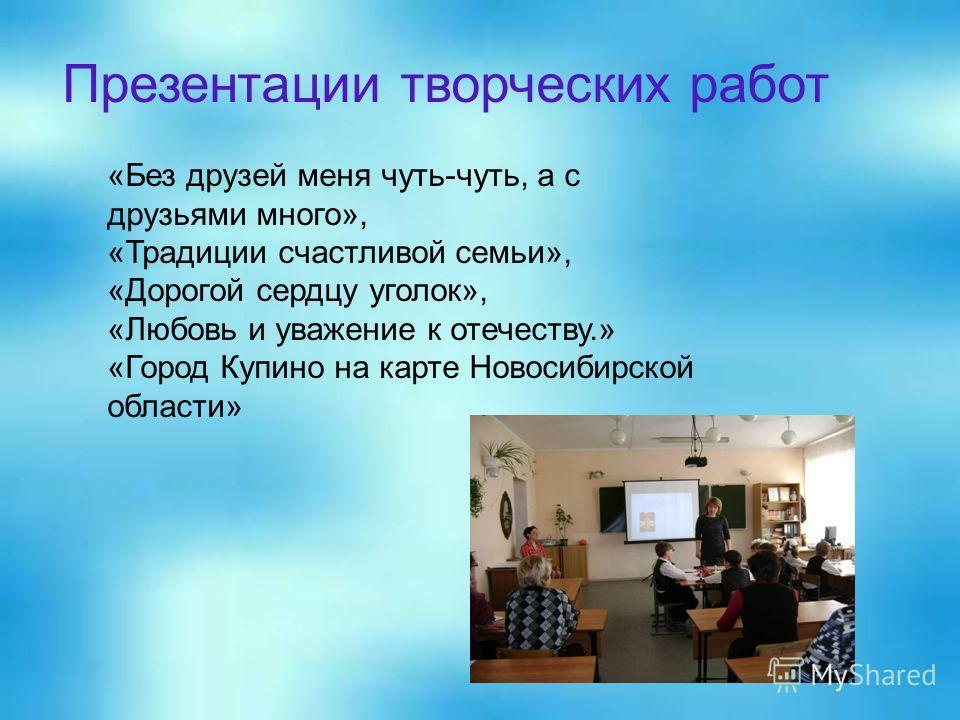 «Без друзей меня чуть-чуть, а с друзьями много», «Традиции счастливой семьи», «Дорогой сердцу уголок», «Любовь и уважение к отечеству.» «Город Купино на карте Новосибирской области» Презентации творческих работ
