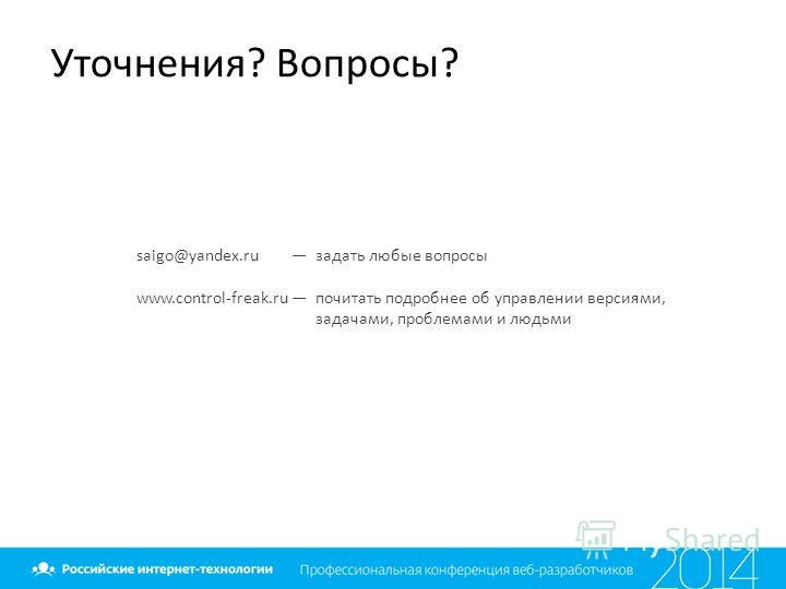 Уточнения? Вопросы? saigo@yandex.ru задать любые вопросы www.control-freak.ru почитать подробнее об управлении версиями, задачами, проблемами и людьми