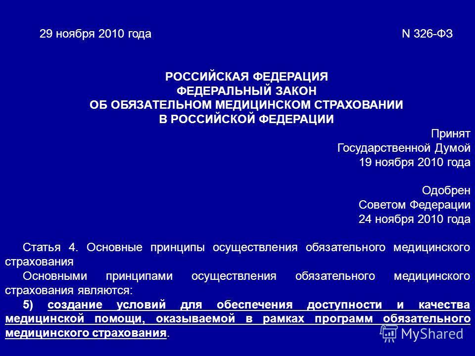 29 ноября 2010 года N 326-ФЗ РОССИЙСКАЯ ФЕДЕРАЦИЯ ФЕДЕРАЛЬНЫЙ ЗАКОН ОБ ОБЯЗАТЕЛЬНОМ МЕДИЦИНСКОМ СТРАХОВАНИИ В РОССИЙСКОЙ ФЕДЕРАЦИИ Принят Государственной Думой 19 ноября 2010 года Одобрен Советом Федерации 24 ноября 2010 года Статья 4. Основные принц