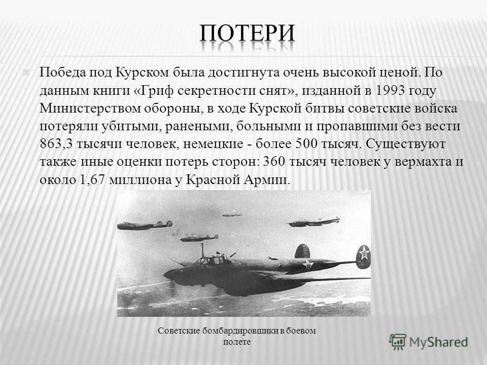 Победа под Курском была достигнута очень высокой ценой. По данным книги «Гриф секретности снят», изданной в 1993 году Министерством обороны, в ходе Курской битвы советские войска потеряли убитыми, ранеными, больными и пропавшими без вести 863,3 тысяч