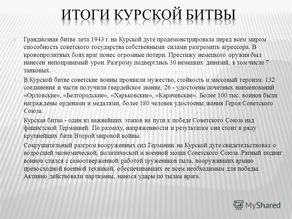 Грандиозная битва лета 1943 г. на Курской дуге продемонстрировала перед всем миром способность советского государства собственными силами разгромить агрессора. В кровопролитных боях враг понес огромные потери. Престижу немецкого оружия был нанесен не