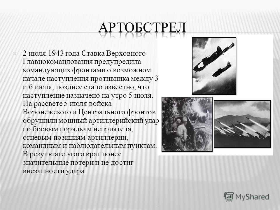 2 июля 1943 года Ставка Верховного Главнокомандования предупредила командующих фронтами о возможном начале наступления противника между 3 и 6 июля; позднее стало известно, что наступление назначено на утро 5 июля. На рассвете 5 июля войска Воронежско