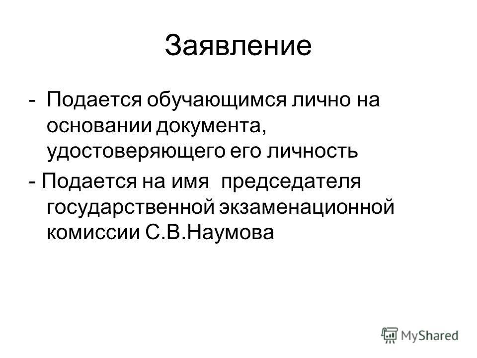 Заявление -Подается обучающимся лично на основании документа, удостоверяющего его личность - Подается на имя председателя государственной экзаменационной комиссии С.В.Наумова