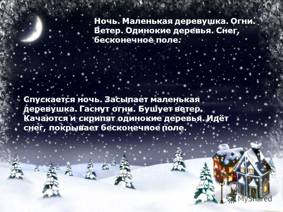 Ночь. Маленькая деревушка. Огни. Ветер. Одинокие деревья. Снег, бесконечное поле. Спускается ночь. Засыпает маленькая деревушка. Гаснут огни. Бушует ветер. Качаются и скрипят одинокие деревья. Идёт снег, покрывает бесконечное поле.