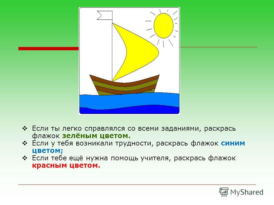 Если ты легко справлялся со всеми заданиями, раскрась флажок зелёным цветом. Если у тебя возникали трудности, раскрась флажок синим цветом; Если тебе ещё нужна помощь учителя, раскрась флажок красным цветом.